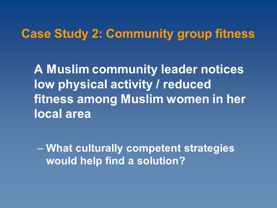 A Muslim community leader notices low physical activity / reduced fitness among Muslim women in her local area –What culturally competent strategies would help find a solution.
