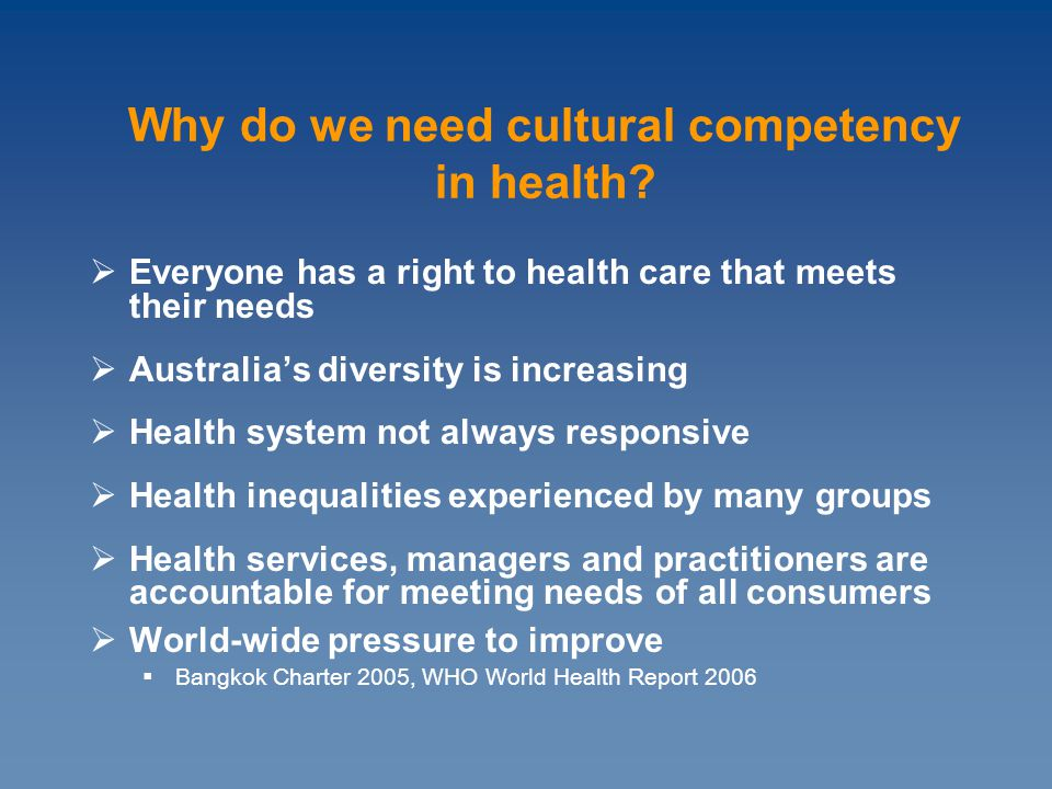 Everyone has a right to health care that meets their needs  Australia's diversity is increasing  Health system not always responsive  Health inequalities experienced by many groups  Health services, managers and practitioners are accountable for meeting needs of all consumers  World-wide pressure to improve  Bangkok Charter 2005, WHO World Health Report 2006 Why do we need cultural competency in health