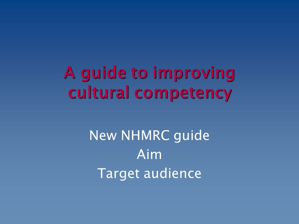 A guide to improving cultural competency New NHMRC guide Aim Target audience