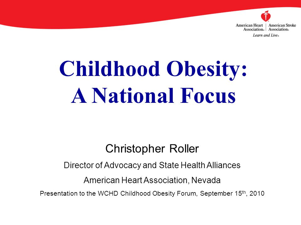 Childhood Obesity: A National Focus Christopher Roller Director of Advocacy and State Health Alliances American Heart Association, Nevada Presentation to the WCHD Childhood Obesity Forum, September 15 th, 2010