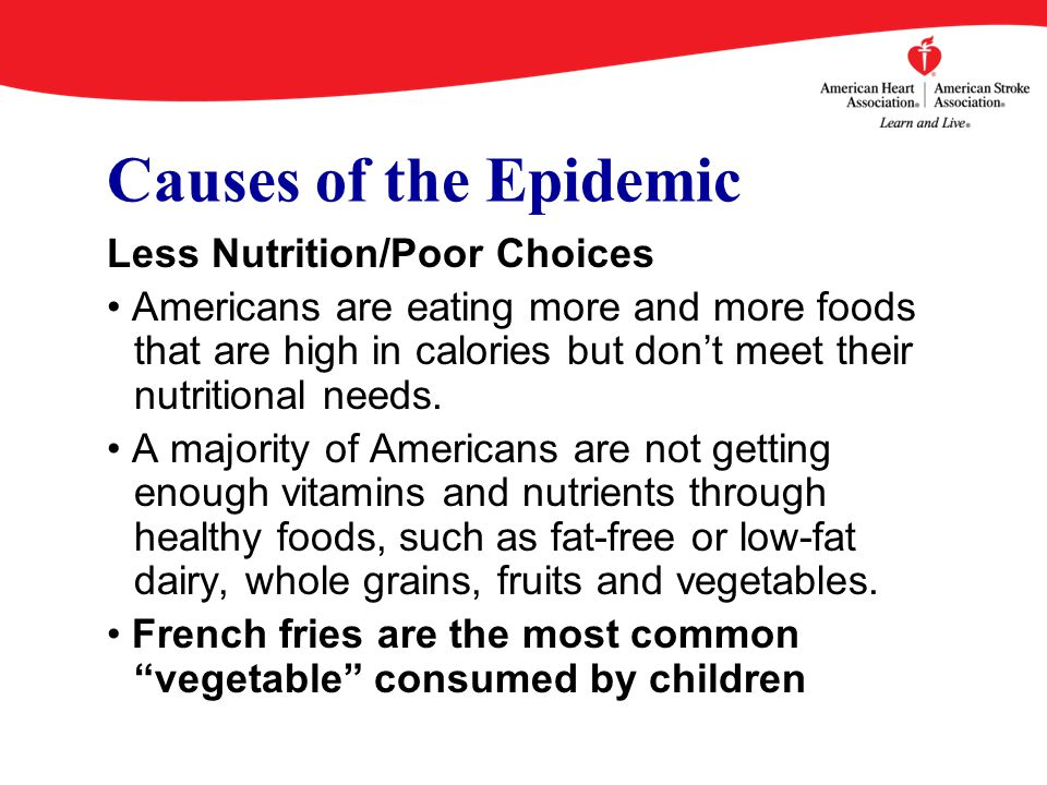 Causes of the Epidemic Less Nutrition/Poor Choices Americans are eating more and more foods that are high in calories but don't meet their nutritional needs.