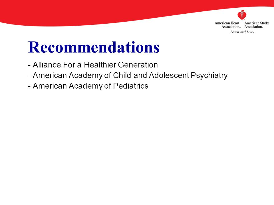 Recommendations - Alliance For a Healthier Generation - American Academy of Child and Adolescent Psychiatry - American Academy of Pediatrics