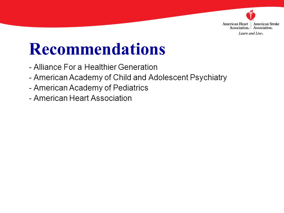 Recommendations - Alliance For a Healthier Generation - American Academy of Child and Adolescent Psychiatry - American Academy of Pediatrics - American Heart Association