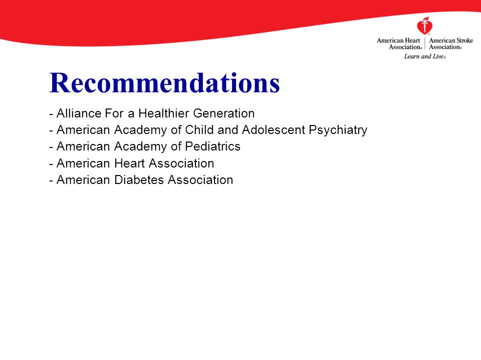 Recommendations - Alliance For a Healthier Generation - American Academy of Child and Adolescent Psychiatry - American Academy of Pediatrics - American Heart Association - American Diabetes Association
