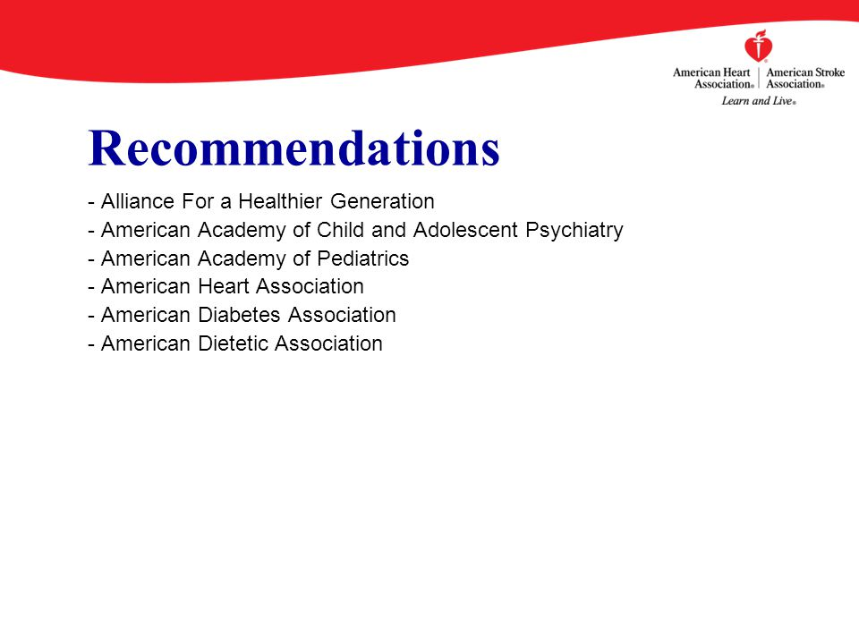 Recommendations - Alliance For a Healthier Generation - American Academy of Child and Adolescent Psychiatry - American Academy of Pediatrics - American Heart Association - American Diabetes Association - American Dietetic Association