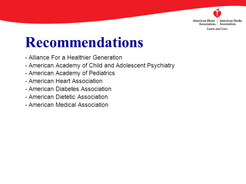 Recommendations - Alliance For a Healthier Generation - American Academy of Child and Adolescent Psychiatry - American Academy of Pediatrics - American Heart Association - American Diabetes Association - American Dietetic Association - American Medical Association