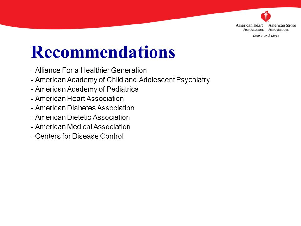 Recommendations - Alliance For a Healthier Generation - American Academy of Child and Adolescent Psychiatry - American Academy of Pediatrics - American Heart Association - American Diabetes Association - American Dietetic Association - American Medical Association - Centers for Disease Control