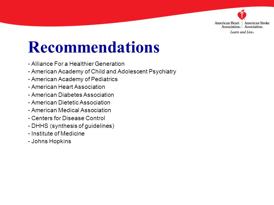 Recommendations - Alliance For a Healthier Generation - American Academy of Child and Adolescent Psychiatry - American Academy of Pediatrics - American Heart Association - American Diabetes Association - American Dietetic Association - American Medical Association - Centers for Disease Control - DHHS (synthesis of guidelines) - Institute of Medicine - Johns Hopkins