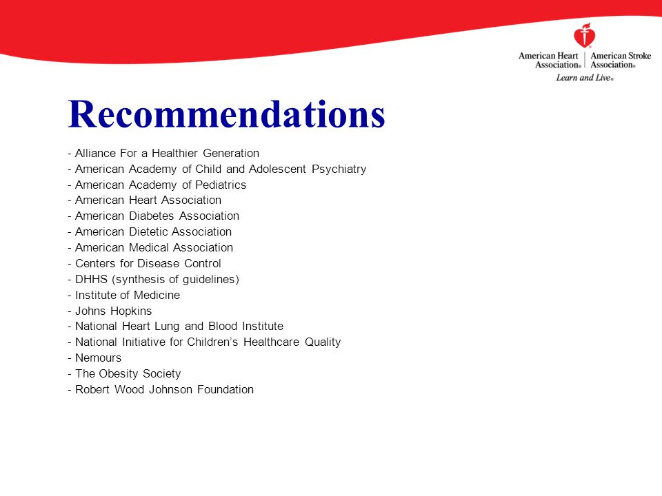 Recommendations - Alliance For a Healthier Generation - American Academy of Child and Adolescent Psychiatry - American Academy of Pediatrics - American Heart Association - American Diabetes Association - American Dietetic Association - American Medical Association - Centers for Disease Control - DHHS (synthesis of guidelines) - Institute of Medicine - Johns Hopkins - National Heart Lung and Blood Institute - National Initiative for Children's Healthcare Quality - Nemours - The Obesity Society - Robert Wood Johnson Foundation