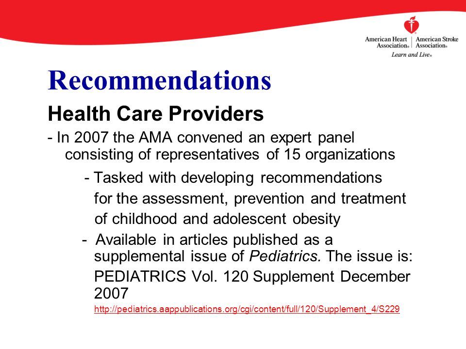 Recommendations Health Care Providers - In 2007 the AMA convened an expert panel consisting of representatives of 15 organizations - Tasked with developing recommendations for the assessment, prevention and treatment of childhood and adolescent obesity - Available in articles published as a supplemental issue of Pediatrics.