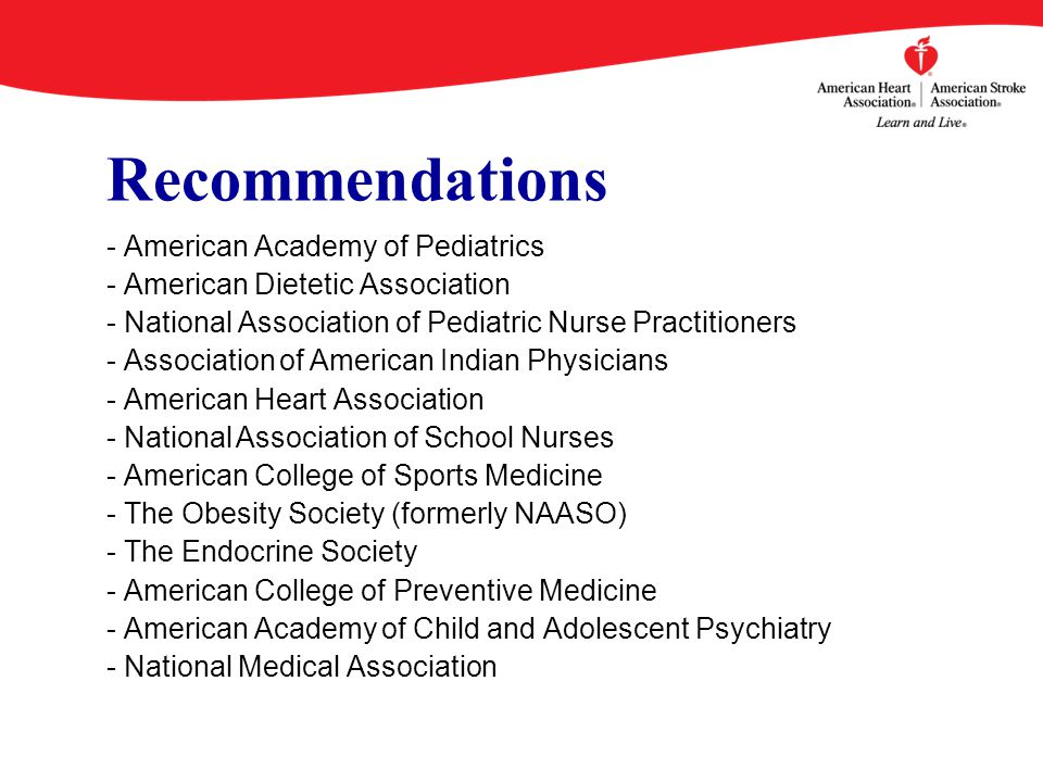 Recommendations - American Academy of Pediatrics - American Dietetic Association - National Association of Pediatric Nurse Practitioners - Association of American Indian Physicians - American Heart Association - National Association of School Nurses - American College of Sports Medicine - The Obesity Society (formerly NAASO) - The Endocrine Society - American College of Preventive Medicine - American Academy of Child and Adolescent Psychiatry - National Medical Association