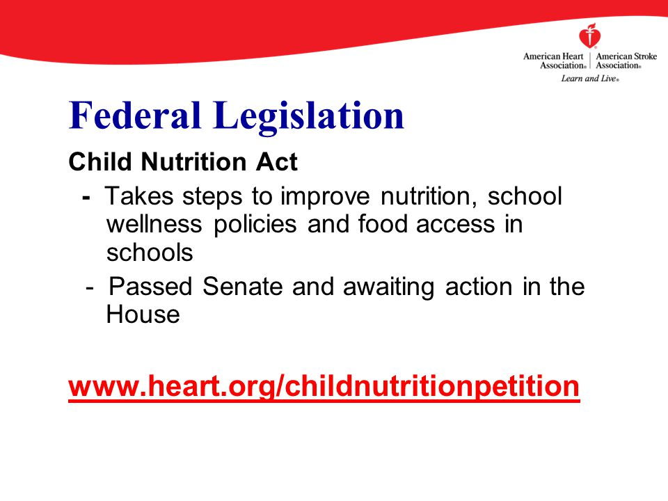 Federal Legislation Child Nutrition Act - Takes steps to improve nutrition, school wellness policies and food access in schools - Passed Senate and awaiting action in the House www.heart.org/childnutritionpetition