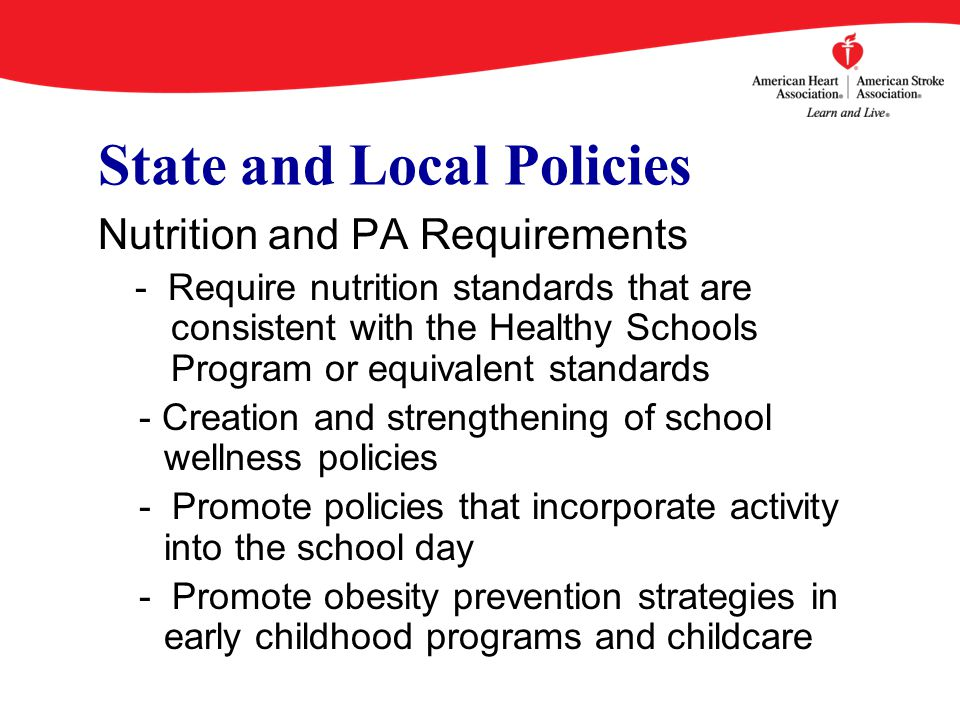 State and Local Policies Nutrition and PA Requirements - Require nutrition standards that are consistent with the Healthy Schools Program or equivalent standards - Creation and strengthening of school wellness policies - Promote policies that incorporate activity into the school day - Promote obesity prevention strategies in early childhood programs and childcare