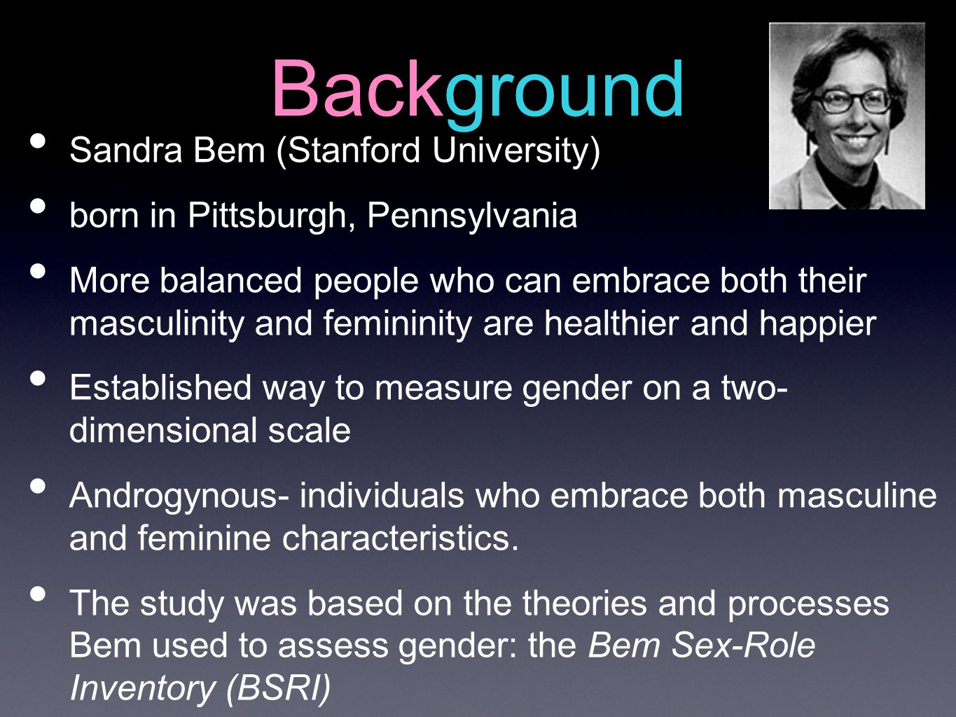 Background Sandra Bem (Stanford University) born in Pittsburgh, Pennsylvania More balanced people who can embrace both their masculinity and femininit