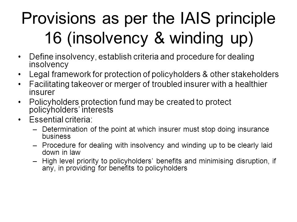 Provisions as per the IAIS principle 16 (insolvency & winding up) Define insolvency, establish criteria and procedure for dealing insolvency Legal framework for protection of policyholders & other stakeholders Facilitating takeover or merger of troubled insurer with a healthier insurer Policyholders protection fund may be created to protect policyholders' interests Essential criteria: –Determination of the point at which insurer must stop doing insurance business –Procedure for dealing with insolvency and winding up to be clearly laid down in law –High level priority to policyholders' benefits and minimising disruption, if any, in providing for benefits to policyholders