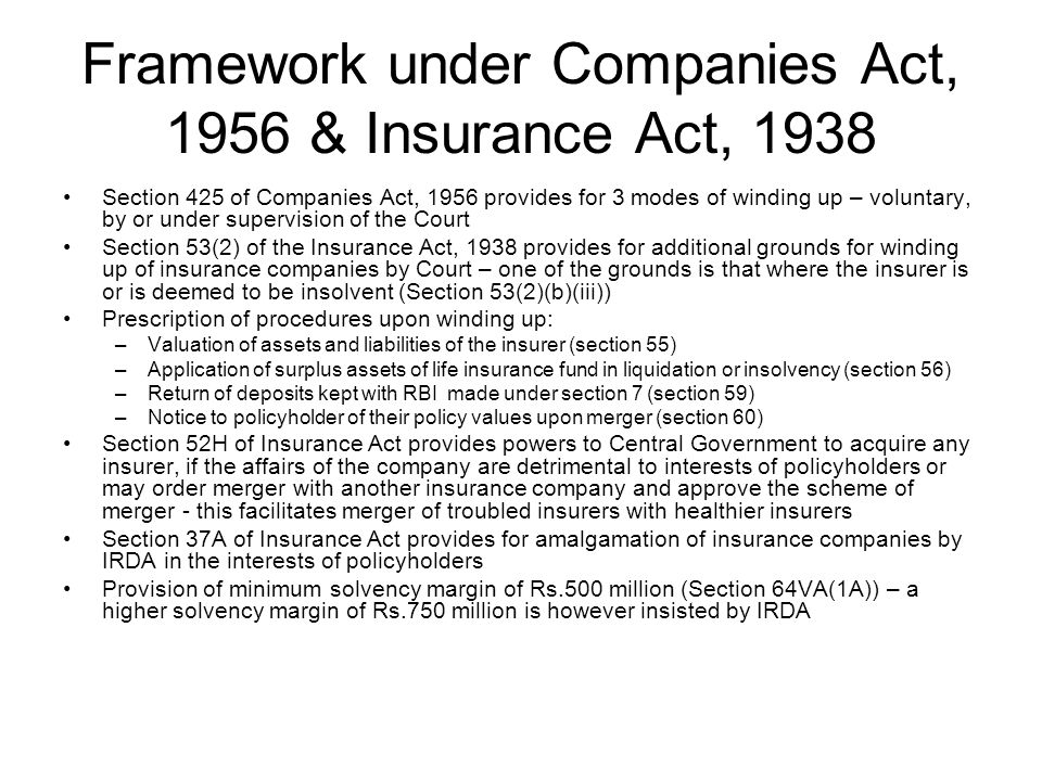 Framework under Companies Act, 1956 & Insurance Act, 1938 Section 425 of Companies Act, 1956 provides for 3 modes of winding up – voluntary, by or under supervision of the Court Section 53(2) of the Insurance Act, 1938 provides for additional grounds for winding up of insurance companies by Court – one of the grounds is that where the insurer is or is deemed to be insolvent (Section 53(2)(b)(iii)) Prescription of procedures upon winding up: –Valuation of assets and liabilities of the insurer (section 55) –Application of surplus assets of life insurance fund in liquidation or insolvency (section 56) –Return of deposits kept with RBI made under section 7 (section 59) –Notice to policyholder of their policy values upon merger (section 60) Section 52H of Insurance Act provides powers to Central Government to acquire any insurer, if the affairs of the company are detrimental to interests of policyholders or may order merger with another insurance company and approve the scheme of merger - this facilitates merger of troubled insurers with healthier insurers Section 37A of Insurance Act provides for amalgamation of insurance companies by IRDA in the interests of policyholders Provision of minimum solvency margin of Rs.500 million (Section 64VA(1A)) – a higher solvency margin of Rs.750 million is however insisted by IRDA