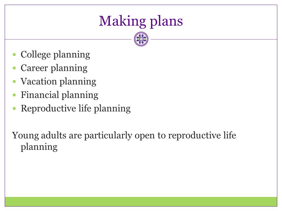 Making plans College planning Career planning Vacation planning Financial planning Reproductive life planning Young adults are particularly open to re
