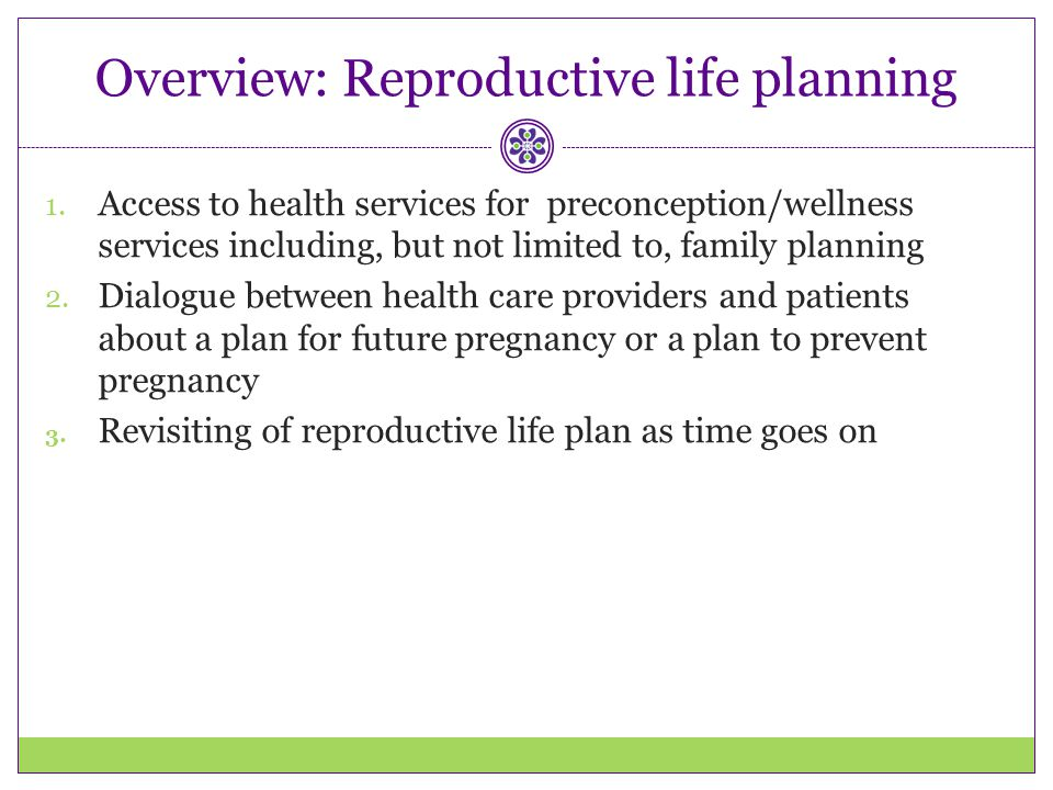 Overview: Reproductive life planning 1. Access to health services for preconception/wellness services including, but not limited to, family planning 2