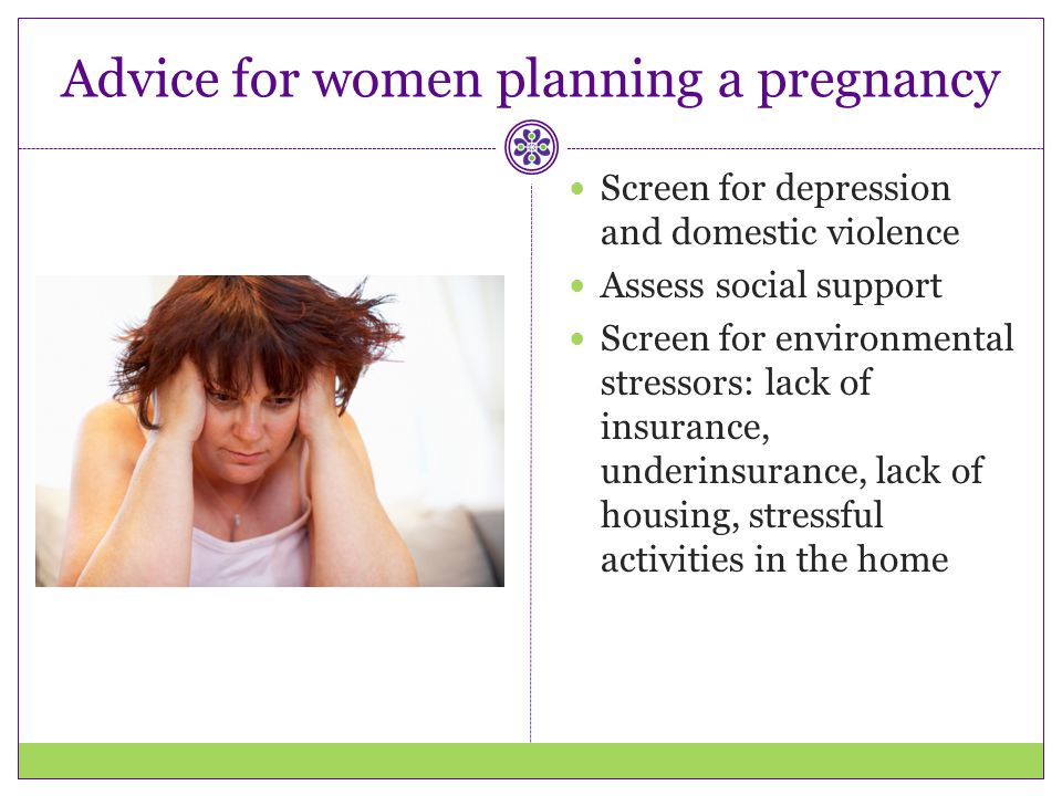 Advice for women planning a pregnancy Screen for depression and domestic violence Assess social support Screen for environmental stressors: lack of in