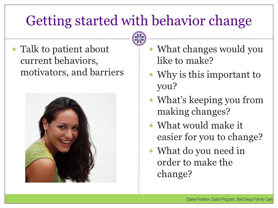 Getting started with behavior change Talk to patient about current behaviors, motivators, and barriers What changes would you like to make? Why is thi