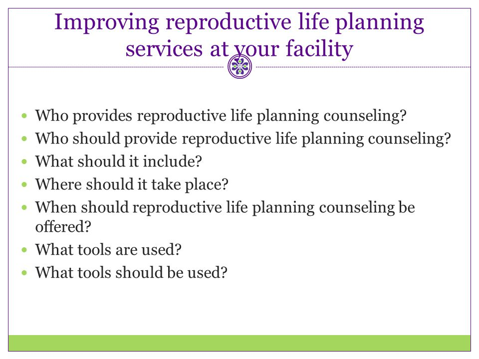 Improving reproductive life planning services at your facility Who provides reproductive life planning counseling? Who should provide reproductive lif
