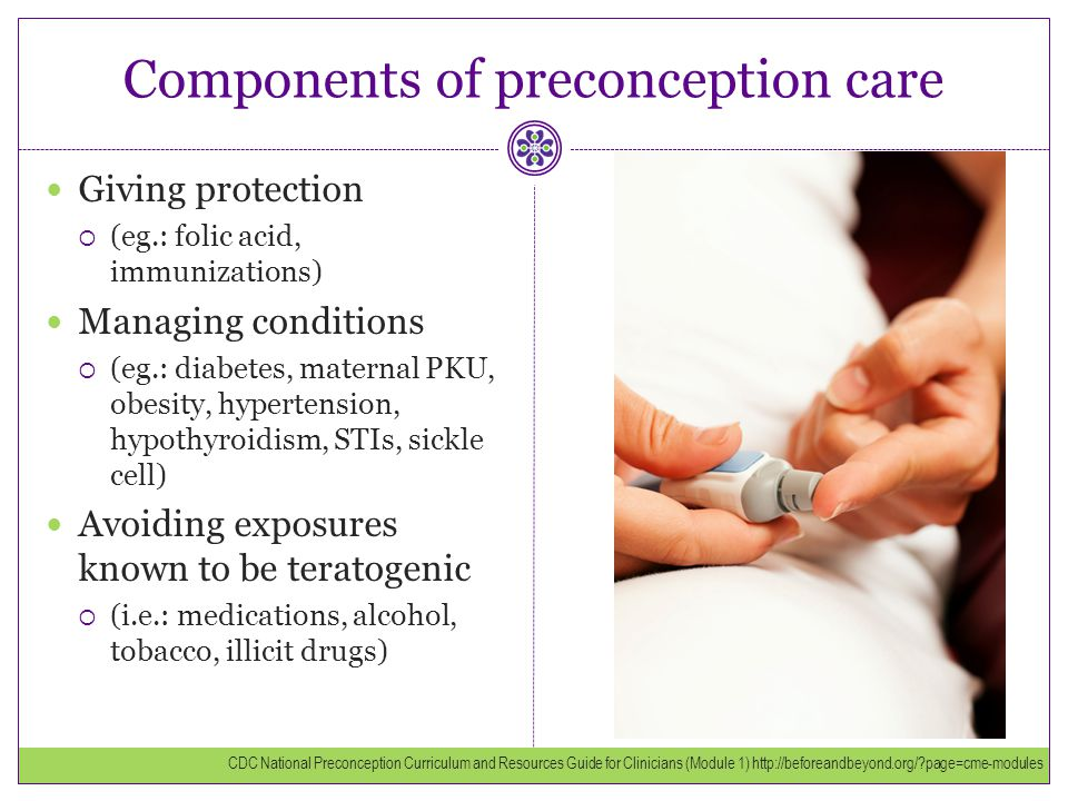 Components of preconception care Giving protection  (eg.: folic acid, immunizations) Managing conditions  (eg.: diabetes, maternal PKU, obesity, hyp