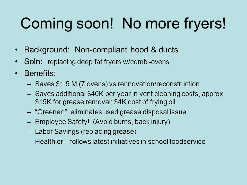 Coming soon! No more fryers! Background: Non-compliant hood & ducts Soln: replacing deep fat fryers w/combi-ovens Benefits: –Saves $1.5 M (7 ovens) vs