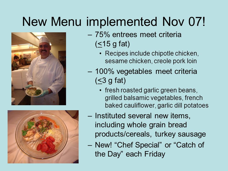 New Menu implemented Nov 07! –75% entrees meet criteria (<15 g fat) Recipes include chipotle chicken, sesame chicken, creole pork loin –100% vegetable