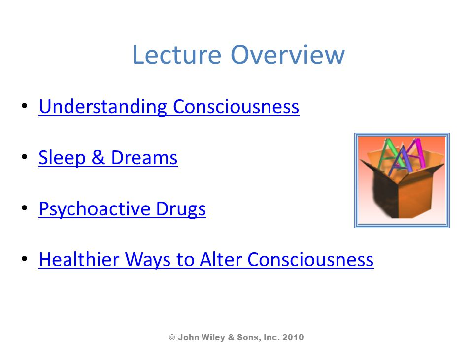 Lecture Overview Understanding Consciousness Sleep & Dreams Psychoactive Drugs Healthier Ways to Alter Consciousness © John Wiley & Sons, Inc. 2010