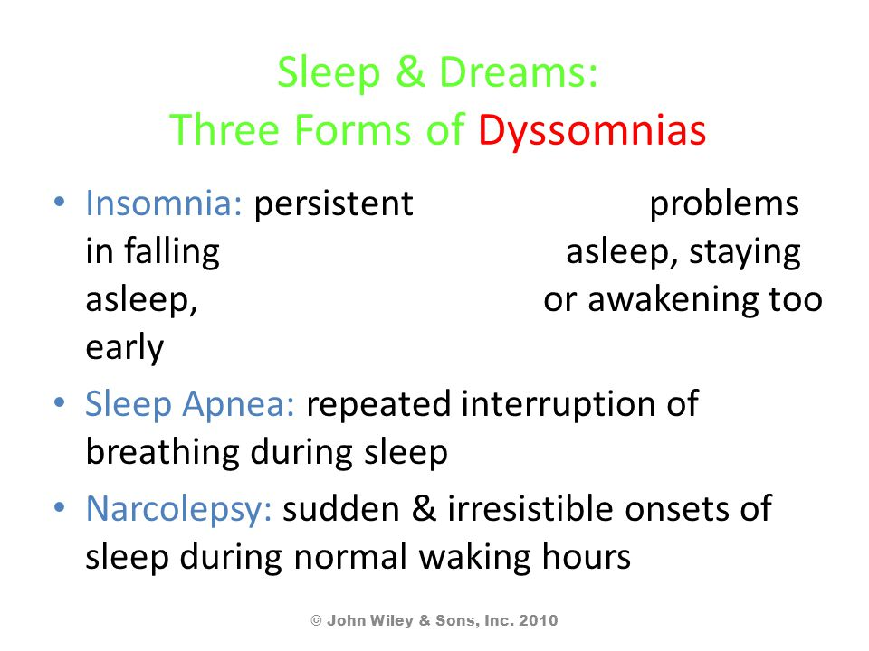 Sleep & Dreams: Three Forms of Dyssomnias Insomnia: persistent problems in falling asleep, staying asleep, or awakening too early Sleep Apnea: repeated interruption of breathing during sleep Narcolepsy: sudden & irresistible onsets of sleep during normal waking hours © John Wiley & Sons, Inc.