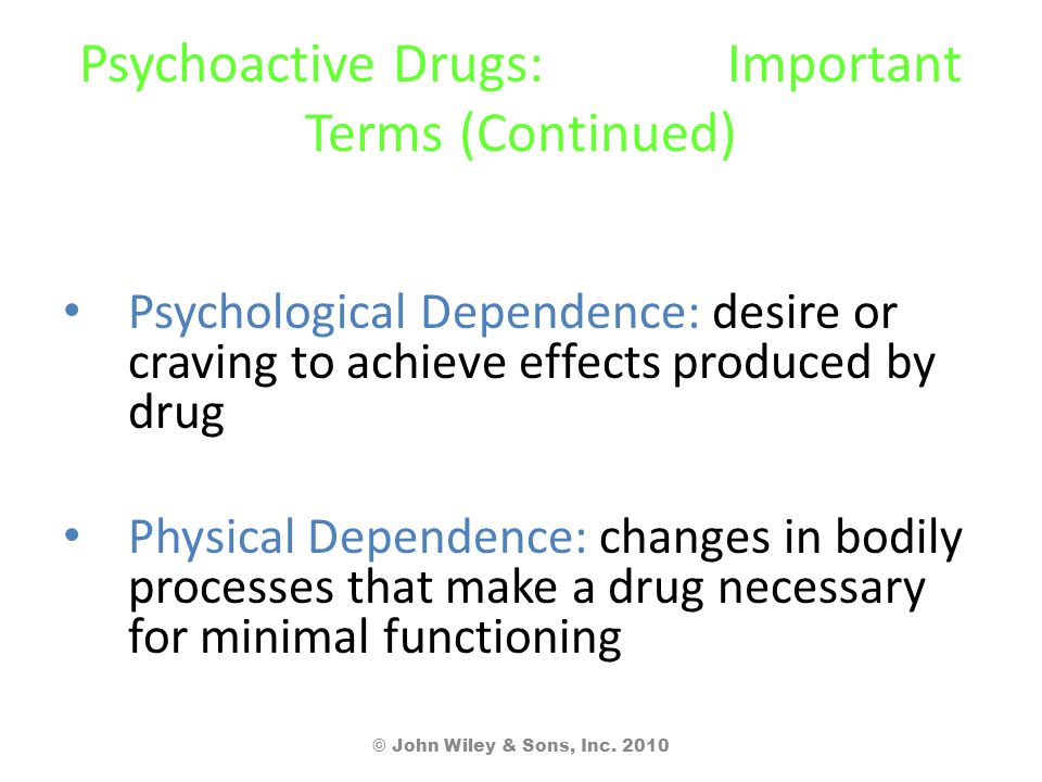 Psychoactive Drugs: Important Terms (Continued) Psychological Dependence: desire or craving to achieve effects produced by drug Physical Dependence: c