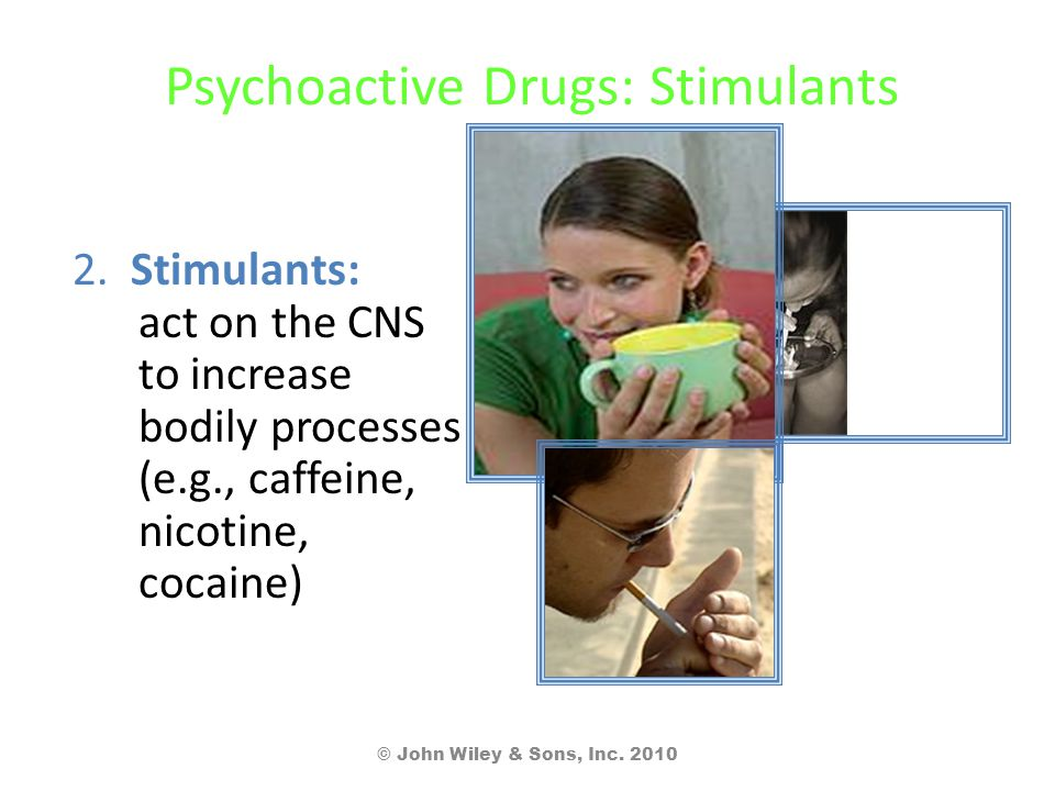 Psychoactive Drugs: Stimulants 2. Stimulants: act on the CNS to increase bodily processes (e.g., caffeine, nicotine, cocaine) © John Wiley & Sons, Inc