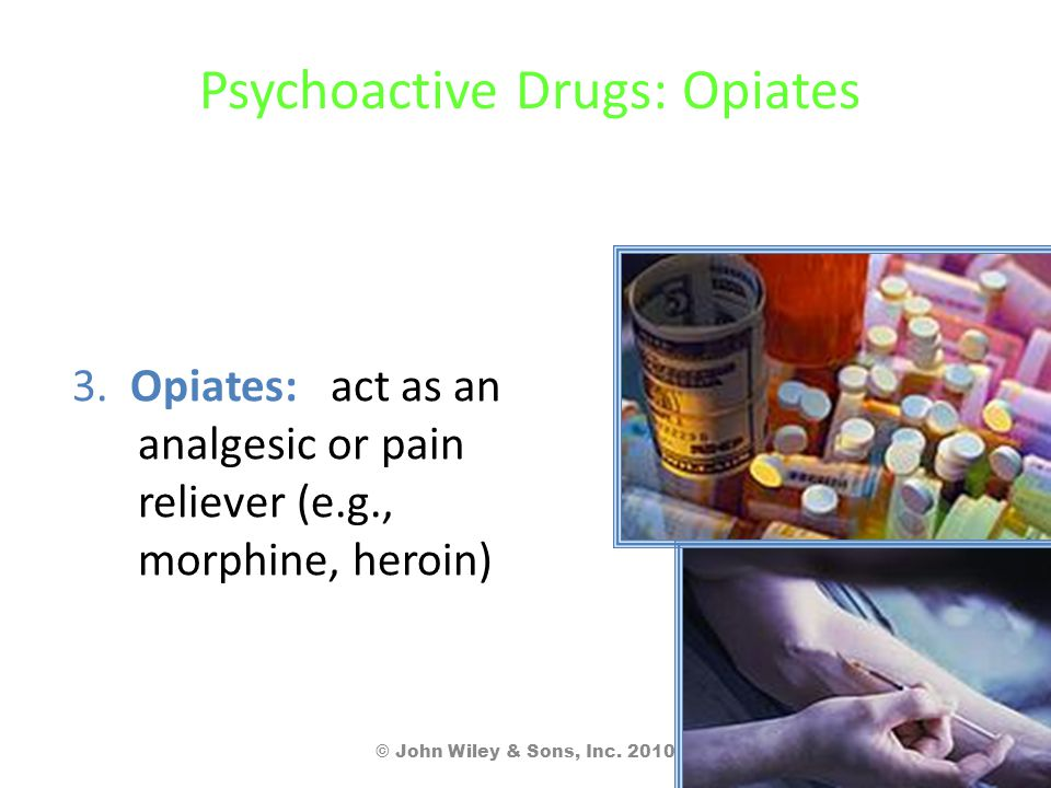 Psychoactive Drugs: Opiates 3. Opiates: act as an analgesic or pain reliever (e.g., morphine, heroin) © John Wiley & Sons, Inc. 2010