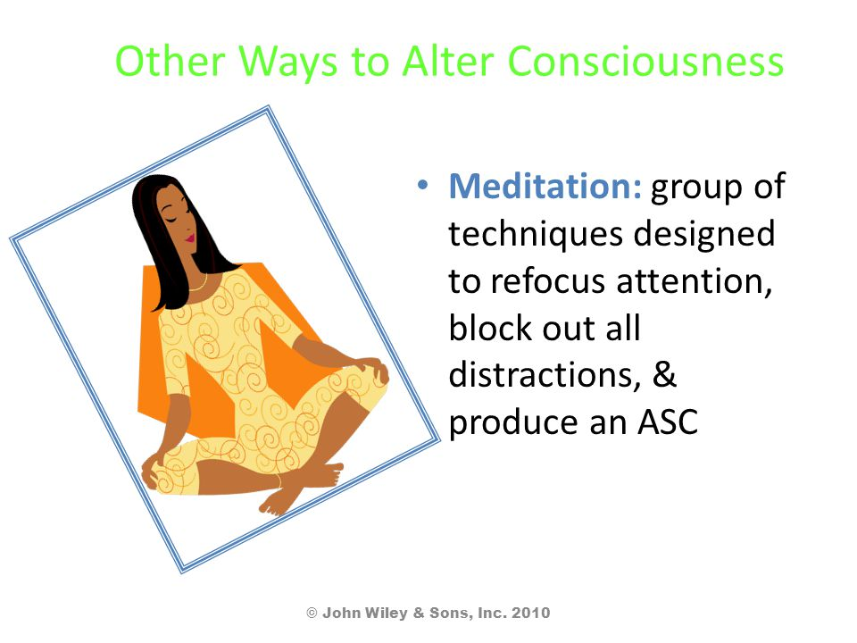 Other Ways to Alter Consciousness Meditation: group of techniques designed to refocus attention, block out all distractions, & produce an ASC © John W
