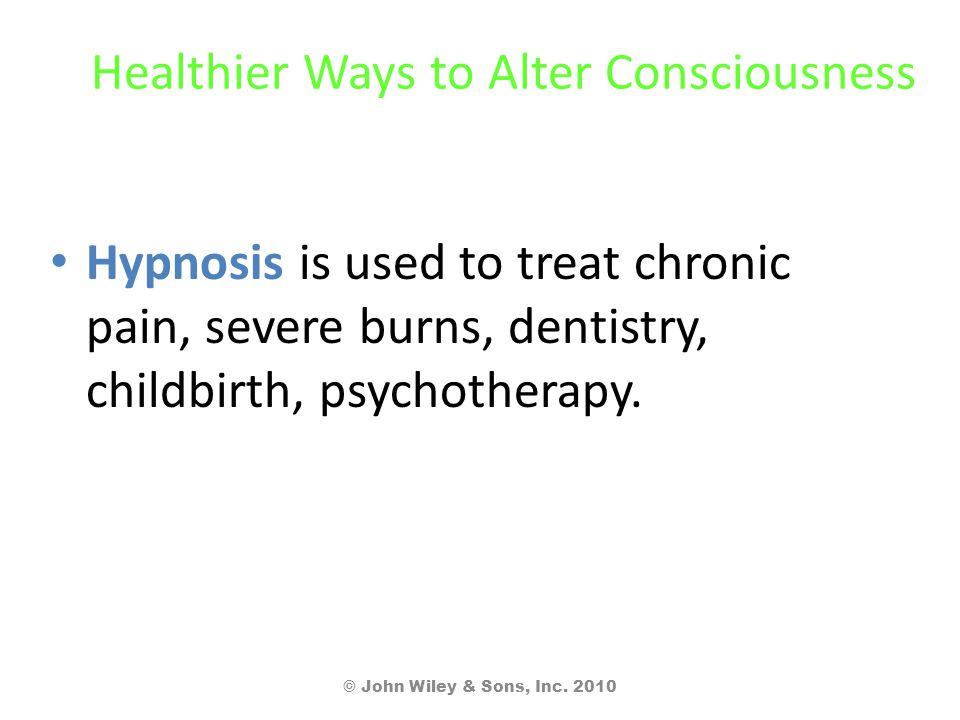 Healthier Ways to Alter Consciousness Hypnosis is used to treat chronic pain, severe burns, dentistry, childbirth, psychotherapy. © John Wiley & Sons,