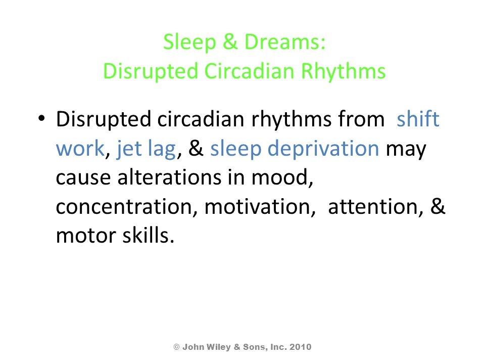 Sleep & Dreams: Disrupted Circadian Rhythms Disrupted circadian rhythms from shift work, jet lag, & sleep deprivation may cause alterations in mood, c