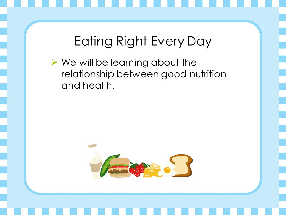 Eating Right Every Day  We will be learning about the relationship between good nutrition and health.
