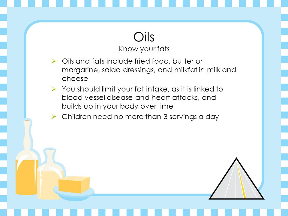 Oils Know your fats  Oils and fats include fried food, butter or margarine, salad dressings, and milkfat in milk and cheese  You should limit your fat intake, as it is linked to blood vessel disease and heart attacks, and builds up in your body over time  Children need no more than 3 servings a day