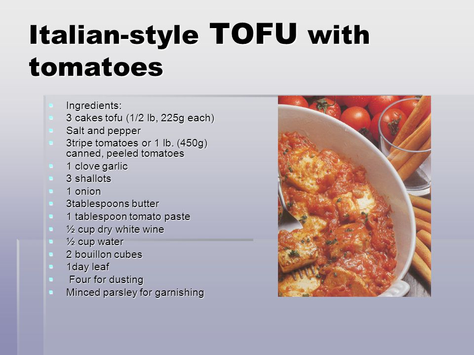 Italian-style TOFU with tomatoes  Ingredients:  3 cakes tofu (1/2 lb, 225g each)  Salt and pepper  3tripe tomatoes or 1 lb.