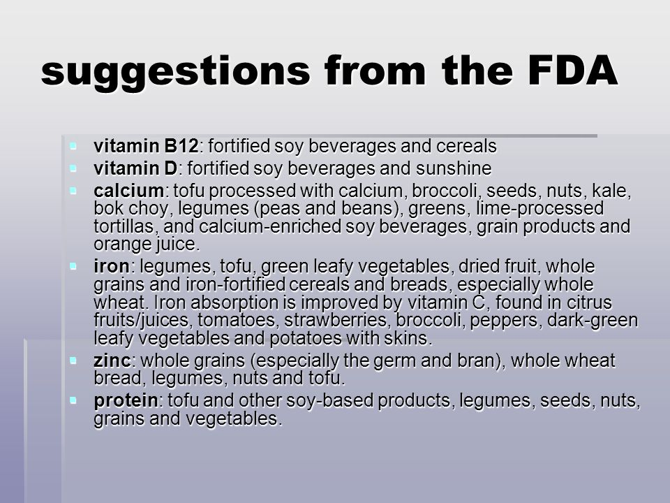 suggestions from the FDA  vitamin B12: fortified soy beverages and cereals  vitamin D: fortified soy beverages and sunshine  calcium: tofu processed with calcium, broccoli, seeds, nuts, kale, bok choy, legumes (peas and beans), greens, lime-processed tortillas, and calcium-enriched soy beverages, grain products and orange juice.