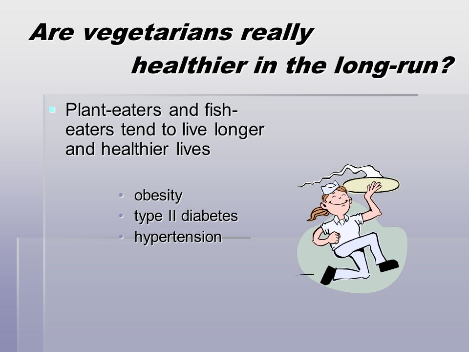 Are vegetarians really healthier in the long-run?  Plant-eaters and fish- eaters tend to live longer and healthier lives obesity obesity type II diab