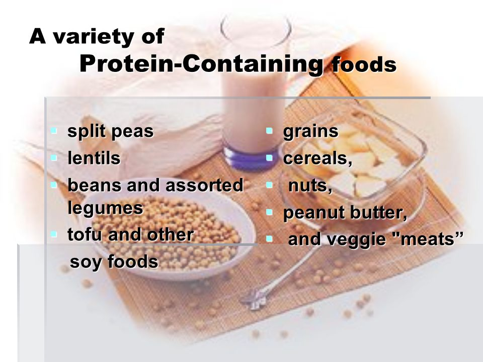 A variety of Protein-Containing foods  split peas  lentils  beans and assorted legumes  tofu and other soy foods soy foods  grains  cereals,  n
