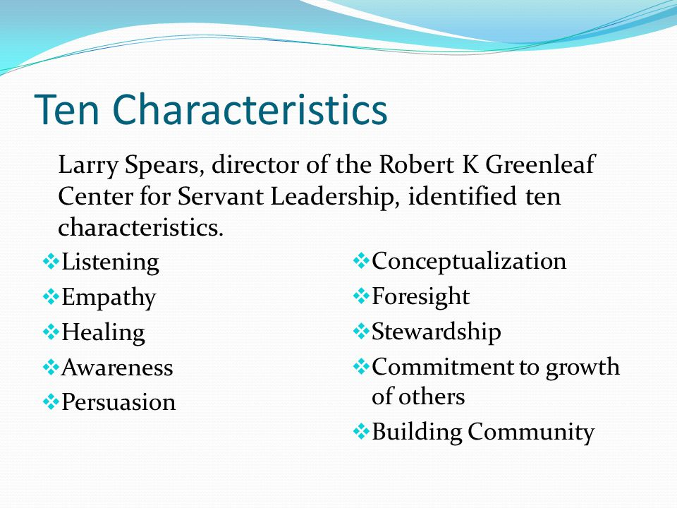 Ten Characteristics  Listening  Empathy  Healing  Awareness  Persuasion  Conceptualization  Foresight  Stewardship  Commitment to growth of others  Building Community Larry Spears, director of the Robert K Greenleaf Center for Servant Leadership, identified ten characteristics.