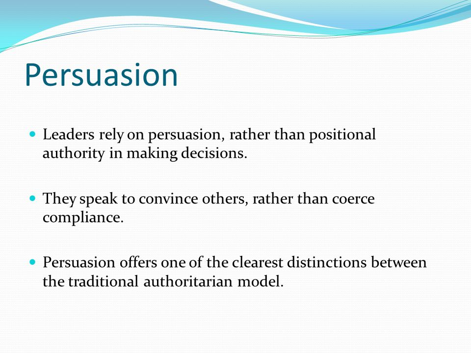 Persuasion Leaders rely on persuasion, rather than positional authority in making decisions.
