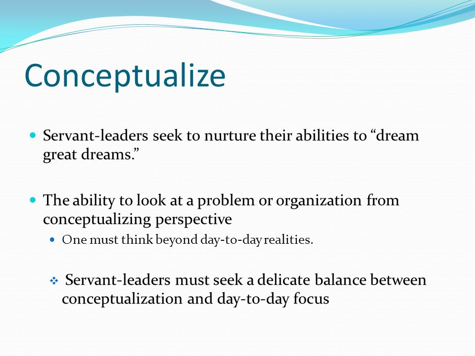 Conceptualize Servant-leaders seek to nurture their abilities to dream great dreams. The ability to look at a problem or organization from conceptualizing perspective One must think beyond day-to-day realities.