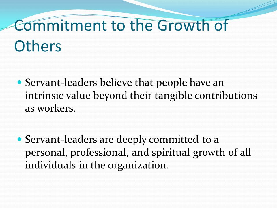 Commitment to the Growth of Others Servant-leaders believe that people have an intrinsic value beyond their tangible contributions as workers.