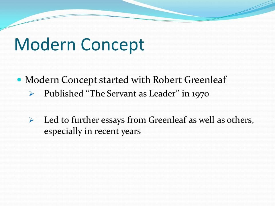 Modern Concept Modern Concept started with Robert Greenleaf  Published The Servant as Leader in 1970  Led to further essays from Greenleaf as well as others, especially in recent years