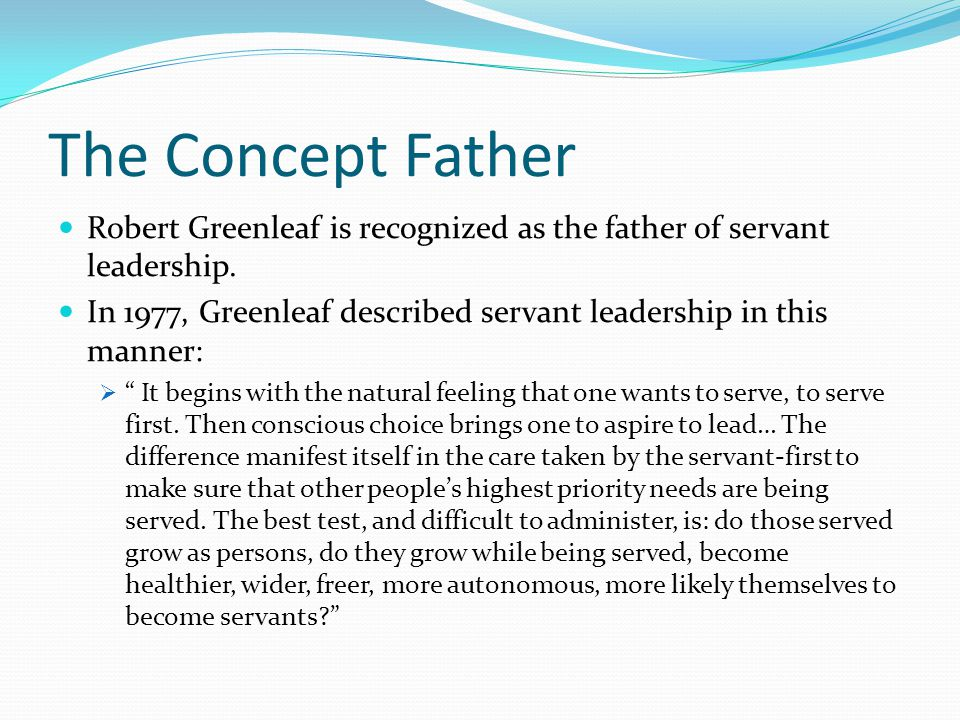 The Concept Father Robert Greenleaf is recognized as the father of servant leadership.