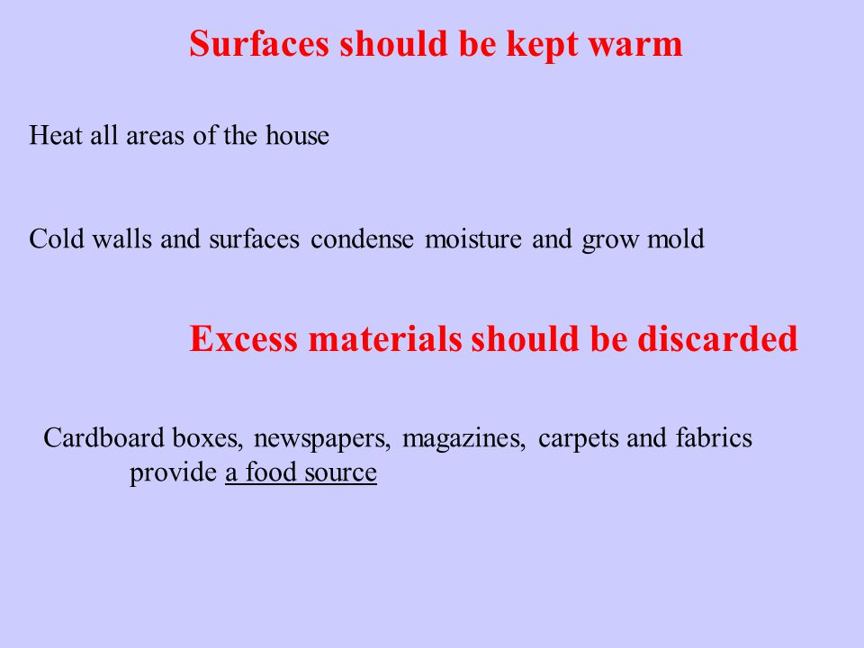 Surfaces should be kept warm Heat all areas of the house Cold walls and surfaces condense moisture and grow mold Excess materials should be discarded Cardboard boxes, newspapers, magazines, carpets and fabrics provide a food source
