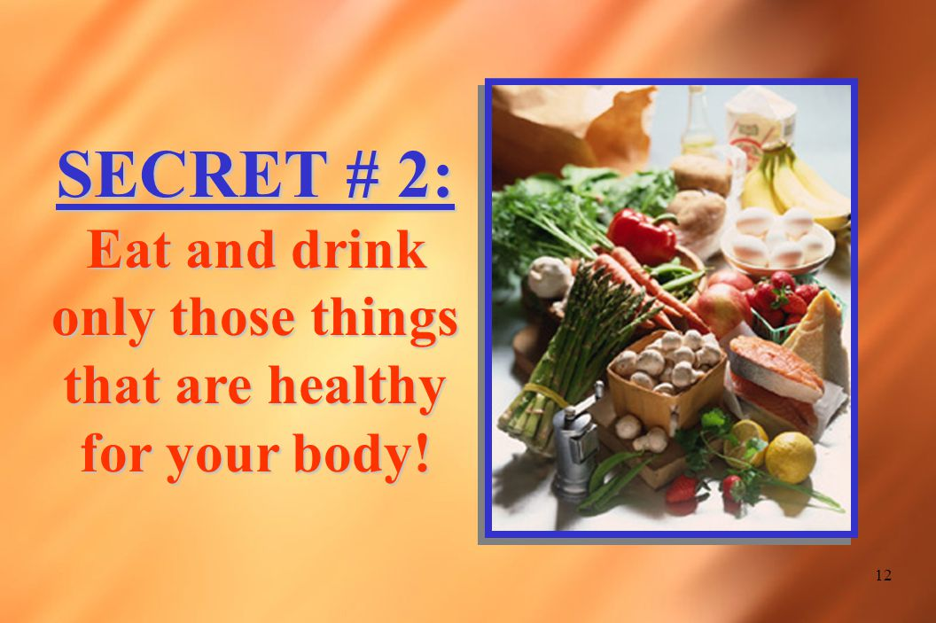 12 SECRET # 2: Eat and drink only those things that are healthy for your body!